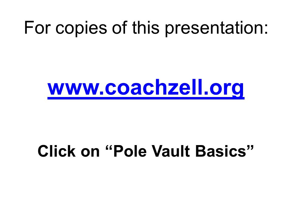For copies of this presentation: www.coachzell.org Click on Pole Vault Basics