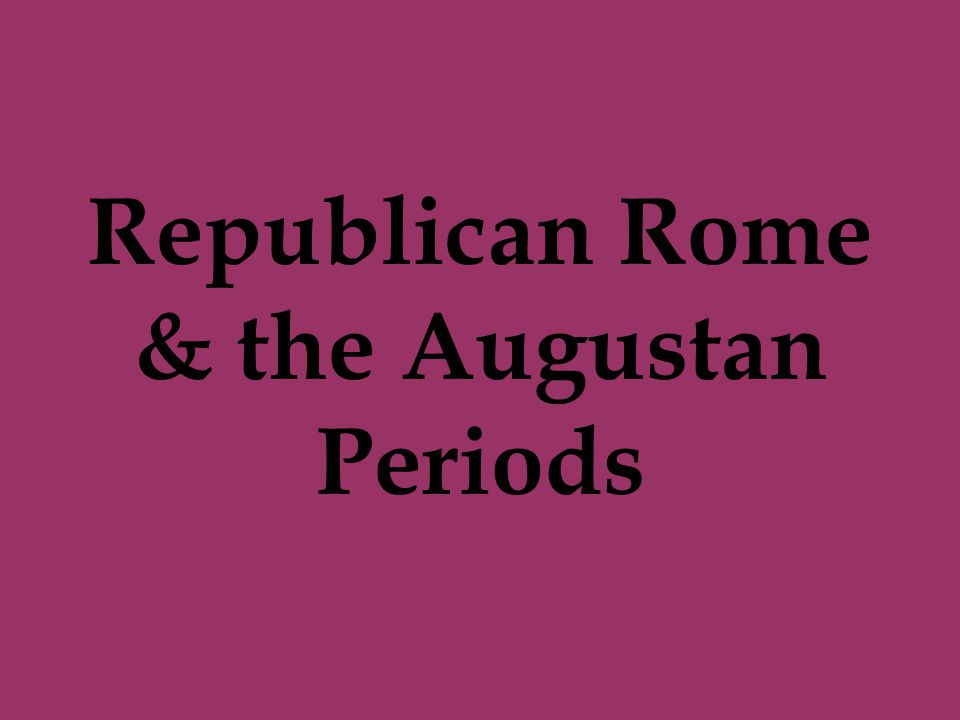 Republican Rome & the Augustan Periods