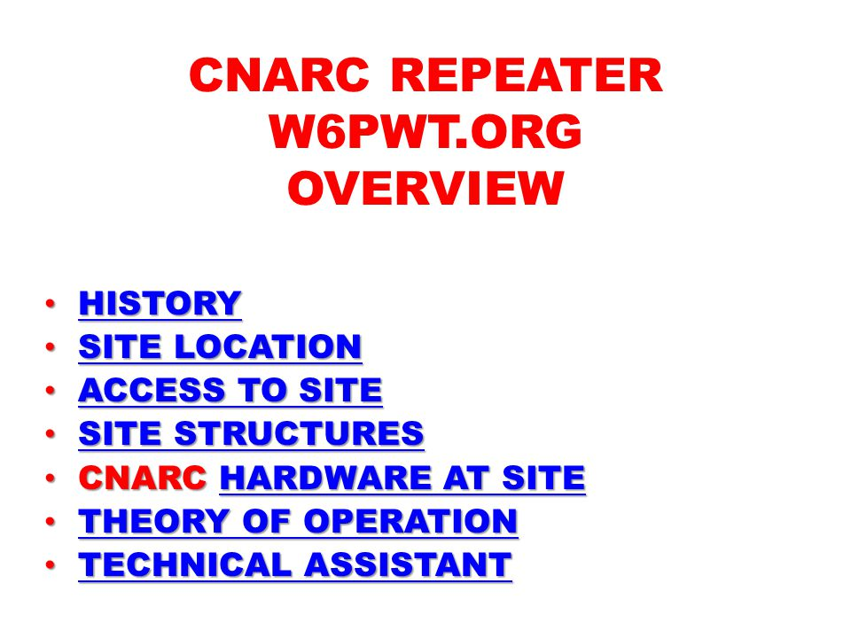 CNARC REPEATER W6PWT.ORG OVERVIEW HISTORY HISTORYHISTORY SITE LOCATION SITE LOCATIONSITE LOCATIONSITE LOCATION ACCESS TO SITE ACCESS TO SITEACCESS TO SITEACCESS TO SITE SITE STRUCTURES SITE STRUCTURESSITE STRUCTURESSITE STRUCTURES CNARC HARDWARE AT SITE CNARC HARDWARE AT SITEHARDWARE AT SITEHARDWARE AT SITE THEORY OF OPERATION THEORY OF OPERATIONTHEORY OF OPERATIONTHEORY OF OPERATION TECHNICAL ASSISTANT TECHNICAL ASSISTANTTECHNICAL ASSISTANTTECHNICAL ASSISTANT
