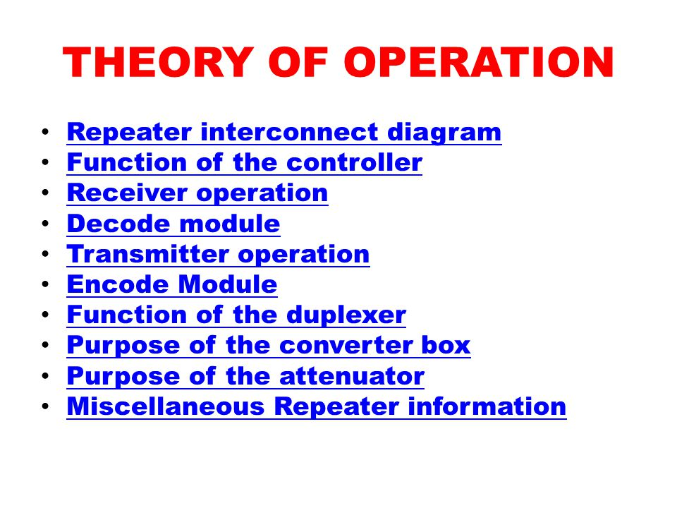 THEORY OF OPERATION Repeater interconnect diagram Function of the controller Receiver operation Decode module Transmitter operation Encode Module Function of the duplexer Purpose of the converter box Purpose of the attenuator Miscellaneous Repeater information