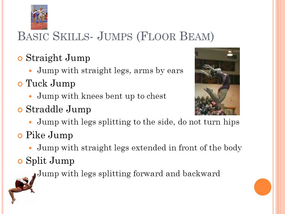 B ASIC S KILLS - J UMPS (F LOOR B EAM ) Straight Jump Jump with straight legs, arms by ears Tuck Jump Jump with knees bent up to chest Straddle Jump Jump with legs splitting to the side, do not turn hips Pike Jump Jump with straight legs extended in front of the body Split Jump Jump with legs splitting forward and backward