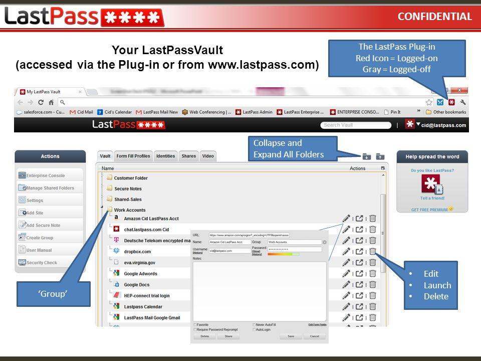 CONFIDENTIAL Your LastPassVault (accessed via the Plug-in or from www.lastpass.com) The LastPass Plug-in Red Icon = Logged-on Gray = Logged-off 'Group