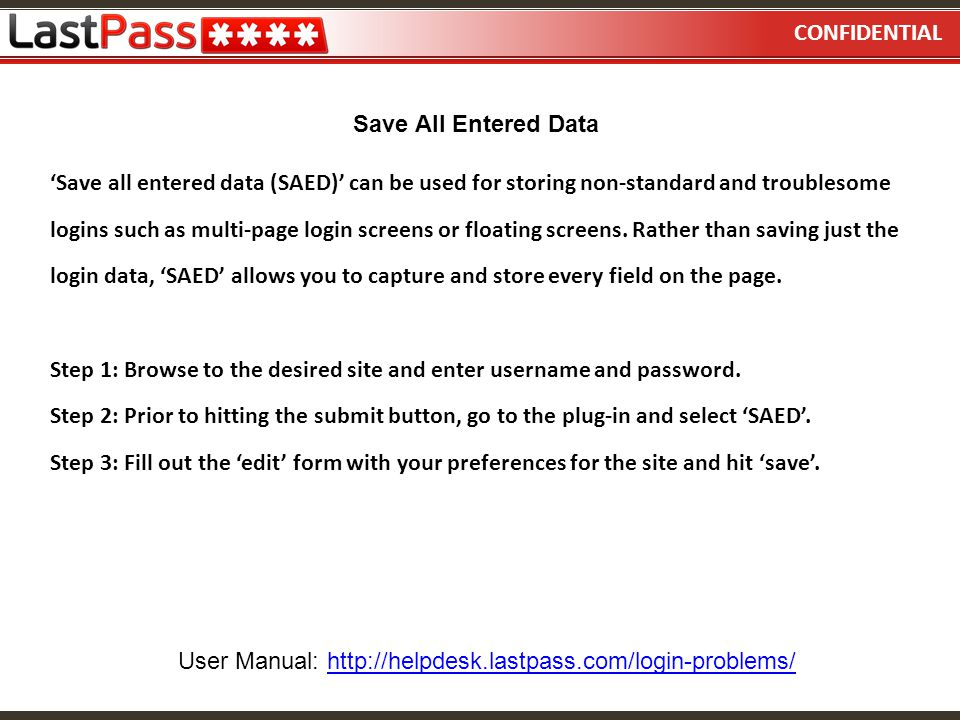 CONFIDENTIAL 'Save all entered data (SAED)' can be used for storing non-standard and troublesome logins such as multi-page login screens or floating s