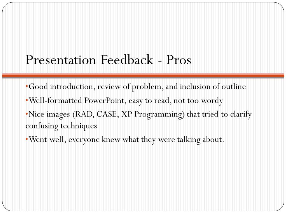 Presentation Feedback - Pros Good introduction, review of problem, and inclusion of outline Well-formatted PowerPoint, easy to read, not too wordy Nice images (RAD, CASE, XP Programming) that tried to clarify confusing techniques Went well, everyone knew what they were talking about.