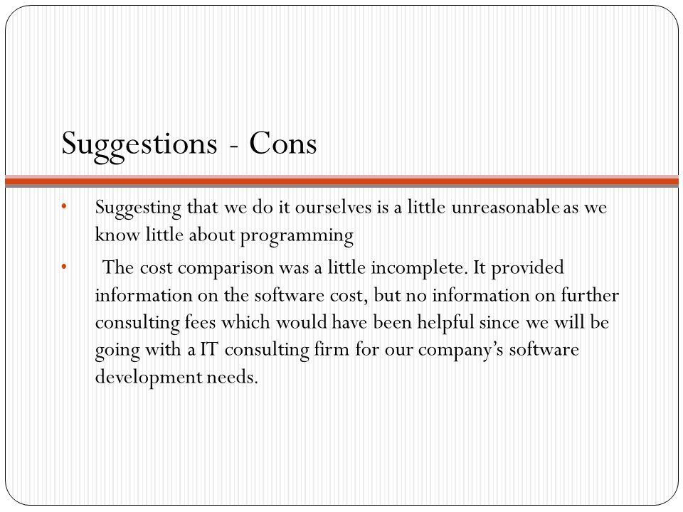 Suggestions - Cons Suggesting that we do it ourselves is a little unreasonable as we know little about programming The cost comparison was a little incomplete.