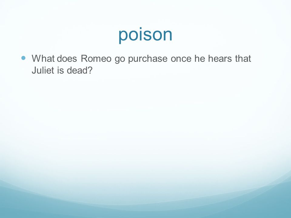 poison What does Romeo go purchase once he hears that Juliet is dead