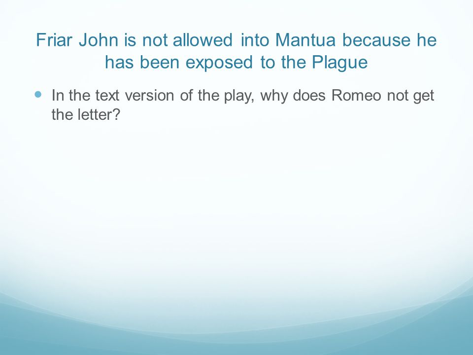 Friar John is not allowed into Mantua because he has been exposed to the Plague In the text version of the play, why does Romeo not get the letter