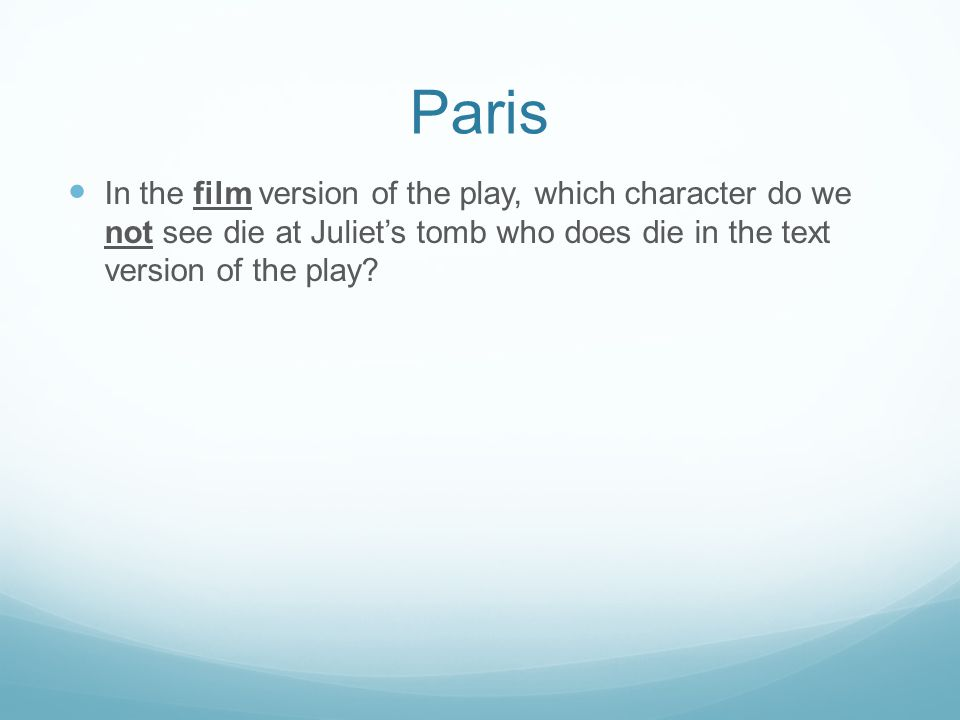 Paris In the film version of the play, which character do we not see die at Juliet's tomb who does die in the text version of the play