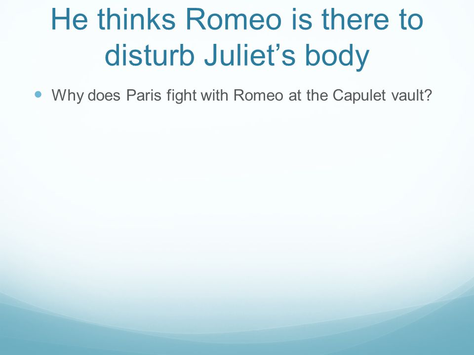 He thinks Romeo is there to disturb Juliet's body Why does Paris fight with Romeo at the Capulet vault?