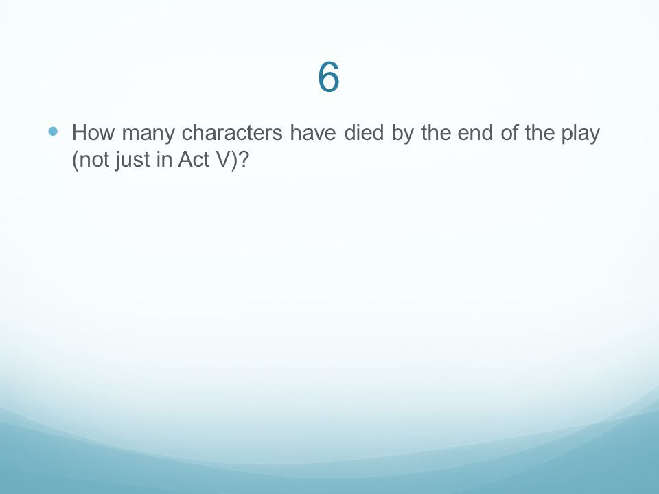 6 How many characters have died by the end of the play (not just in Act V)?