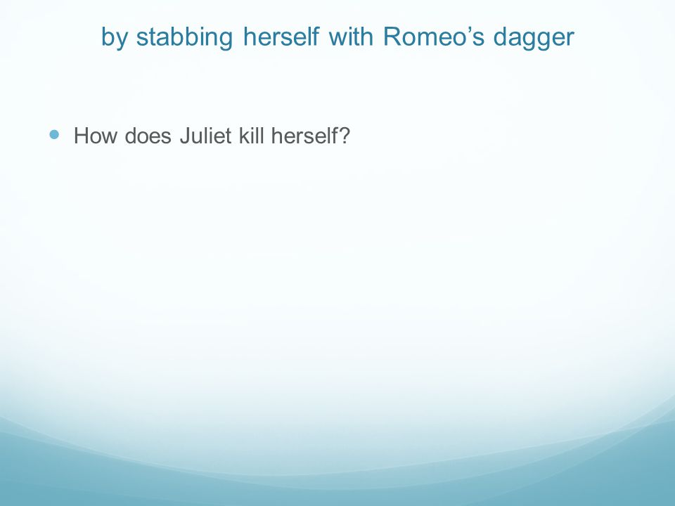 by stabbing herself with Romeo's dagger How does Juliet kill herself