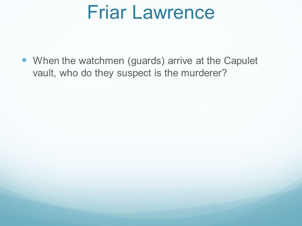 Friar Lawrence When the watchmen (guards) arrive at the Capulet vault, who do they suspect is the murderer