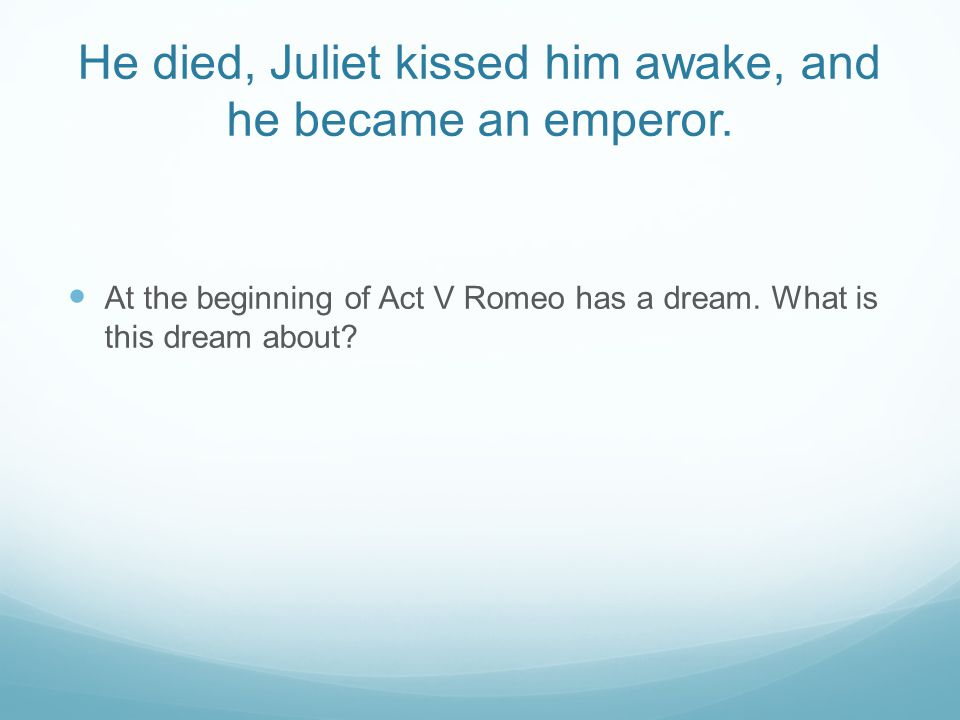 He died, Juliet kissed him awake, and he became an emperor. At the beginning of Act V Romeo has a dream. What is this dream about?