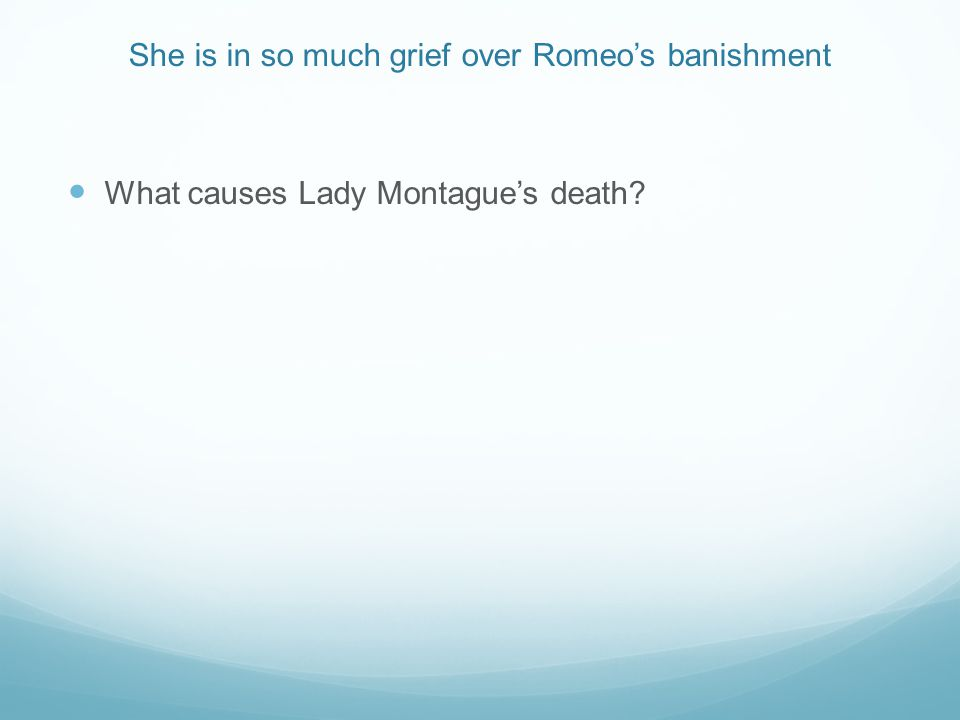 She is in so much grief over Romeo's banishment What causes Lady Montague's death?