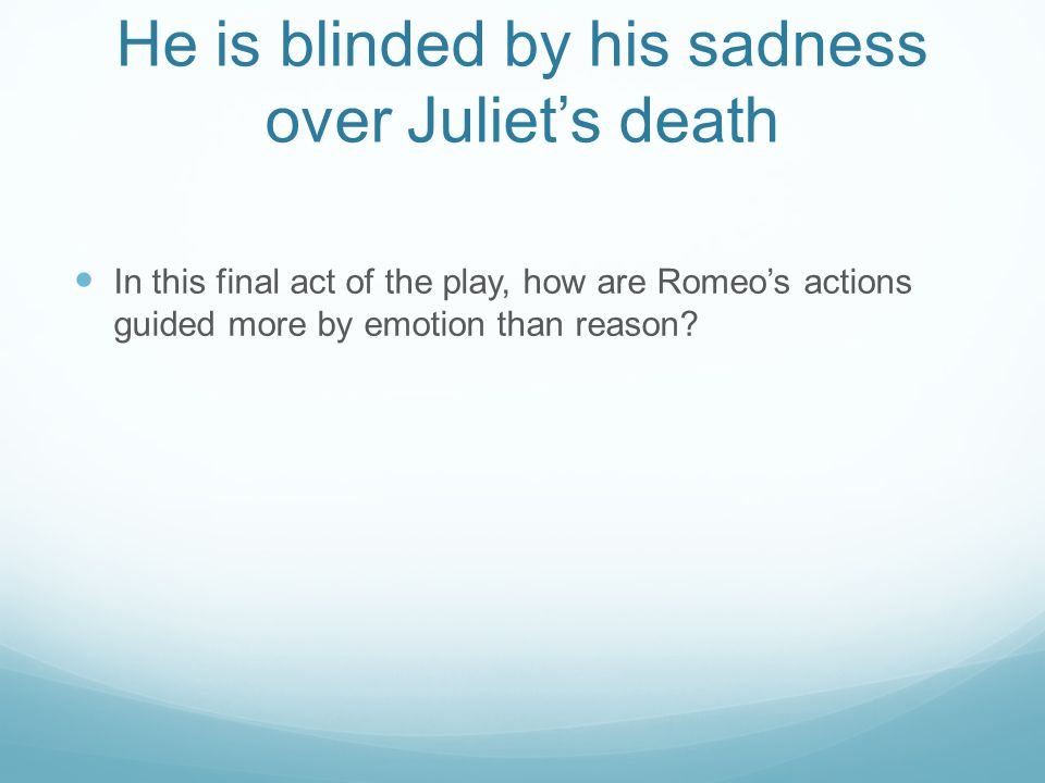He is blinded by his sadness over Juliet's death In this final act of the play, how are Romeo's actions guided more by emotion than reason