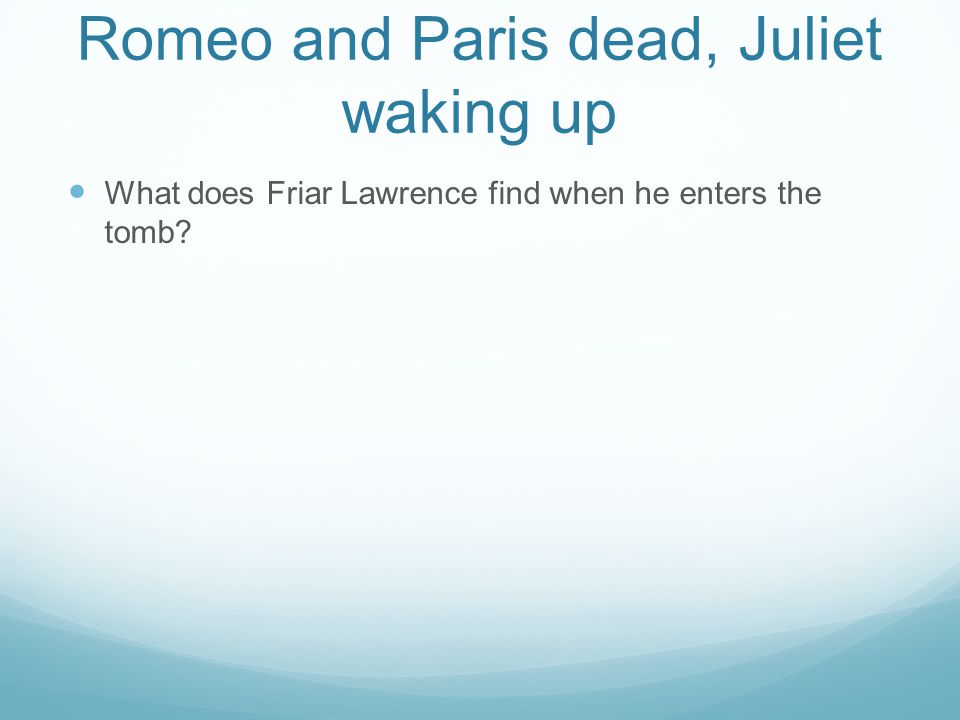 Romeo and Paris dead, Juliet waking up What does Friar Lawrence find when he enters the tomb?