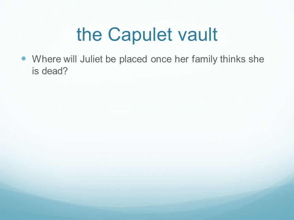 the Capulet vault Where will Juliet be placed once her family thinks she is dead?