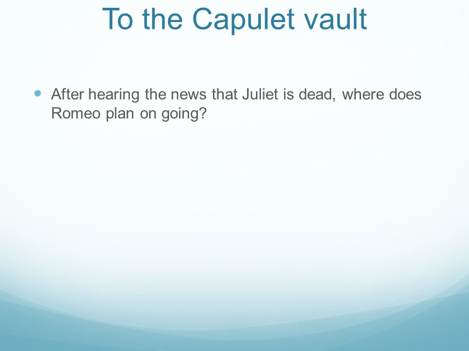 To the Capulet vault After hearing the news that Juliet is dead, where does Romeo plan on going