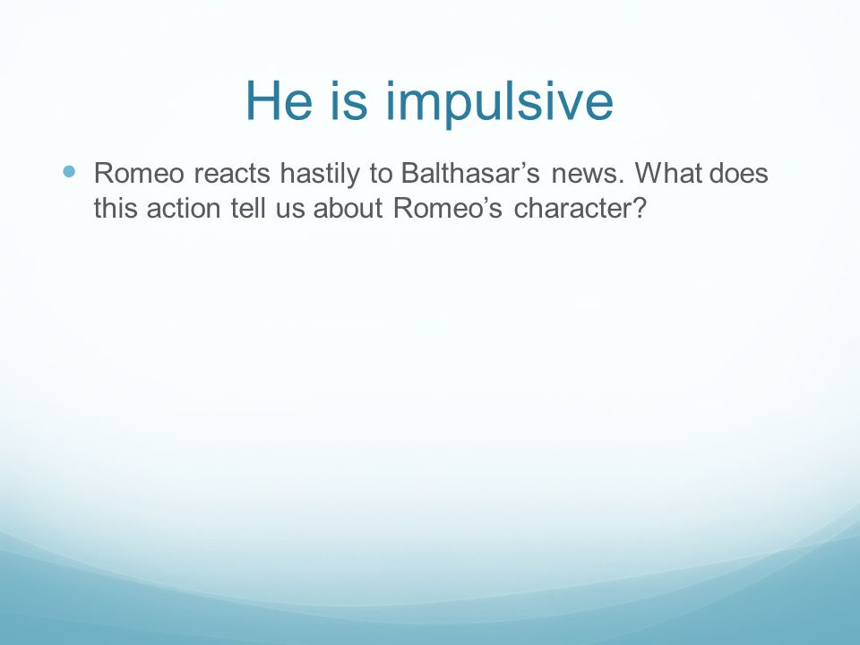 He is impulsive Romeo reacts hastily to Balthasar's news. What does this action tell us about Romeo's character?