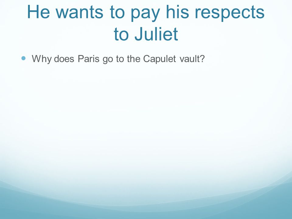 He wants to pay his respects to Juliet Why does Paris go to the Capulet vault