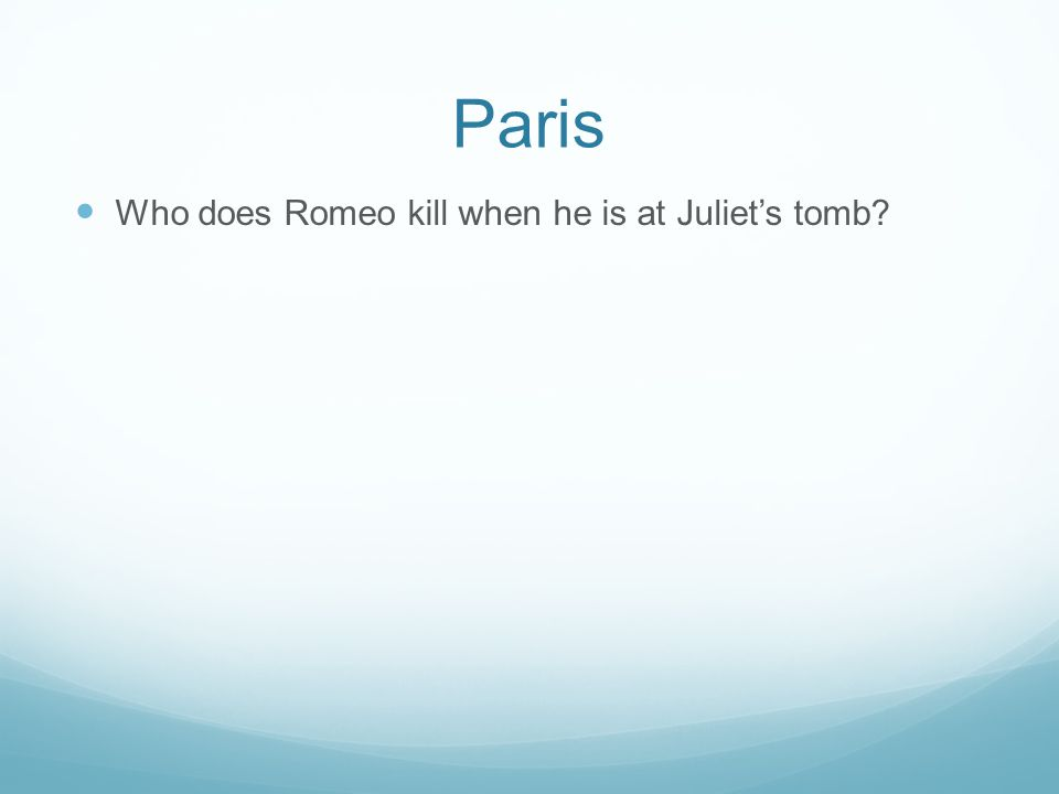 Paris Who does Romeo kill when he is at Juliet's tomb