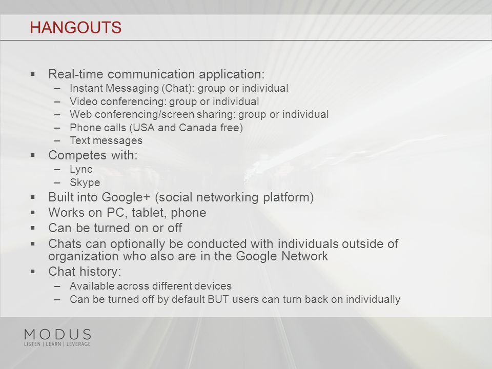 HANGOUTS  Real-time communication application: –Instant Messaging (Chat): group or individual –Video conferencing: group or individual –Web conferencing/screen sharing: group or individual –Phone calls (USA and Canada free) –Text messages  Competes with: –Lync –Skype  Built into Google+ (social networking platform)  Works on PC, tablet, phone  Can be turned on or off  Chats can optionally be conducted with individuals outside of organization who also are in the Google Network  Chat history: –Available across different devices –Can be turned off by default BUT users can turn back on individually