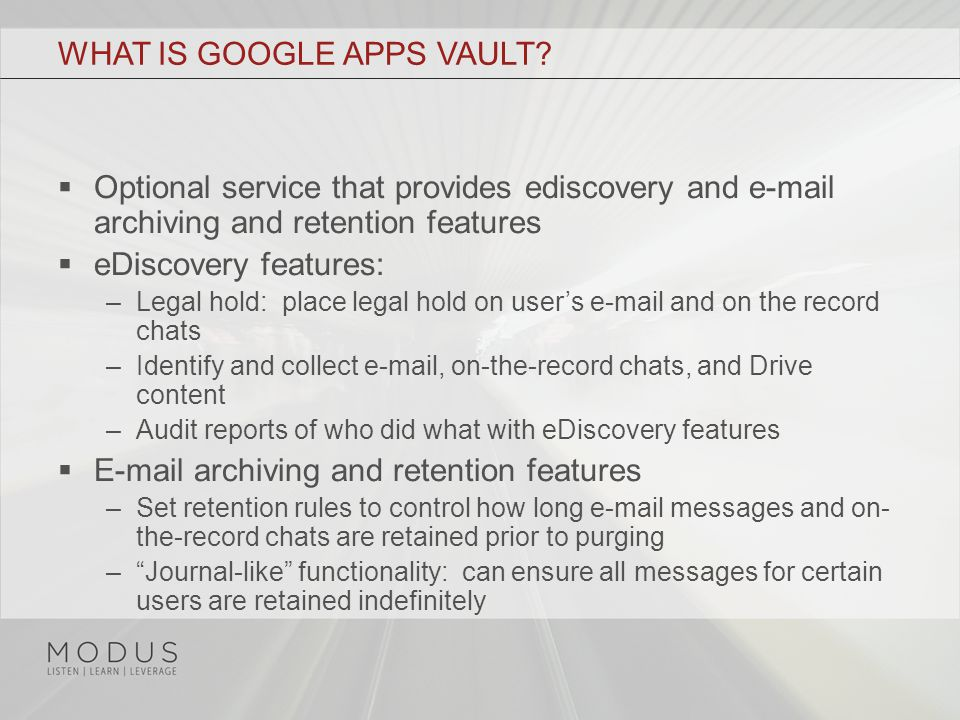 WHAT IS GOOGLE APPS VAULT?  Optional service that provides ediscovery and e-mail archiving and retention features  eDiscovery features: –Legal hold: