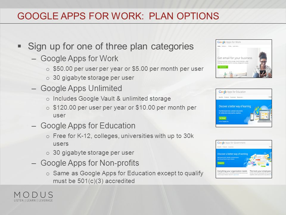 GOOGLE APPS FOR WORK: PLAN OPTIONS  Sign up for one of three plan categories –Google Apps for Work o $50.00 per user per year or $5.00 per month per user o 30 gigabyte storage per user –Google Apps Unlimited o Includes Google Vault & unlimited storage o $120.00 per user per year or $10.00 per month per user –Google Apps for Education o Free for K-12, colleges, universities with up to 30k users o 30 gigabyte storage per user –Google Apps for Non-profits o Same as Google Apps for Education except to qualify must be 501(c)(3) accredited