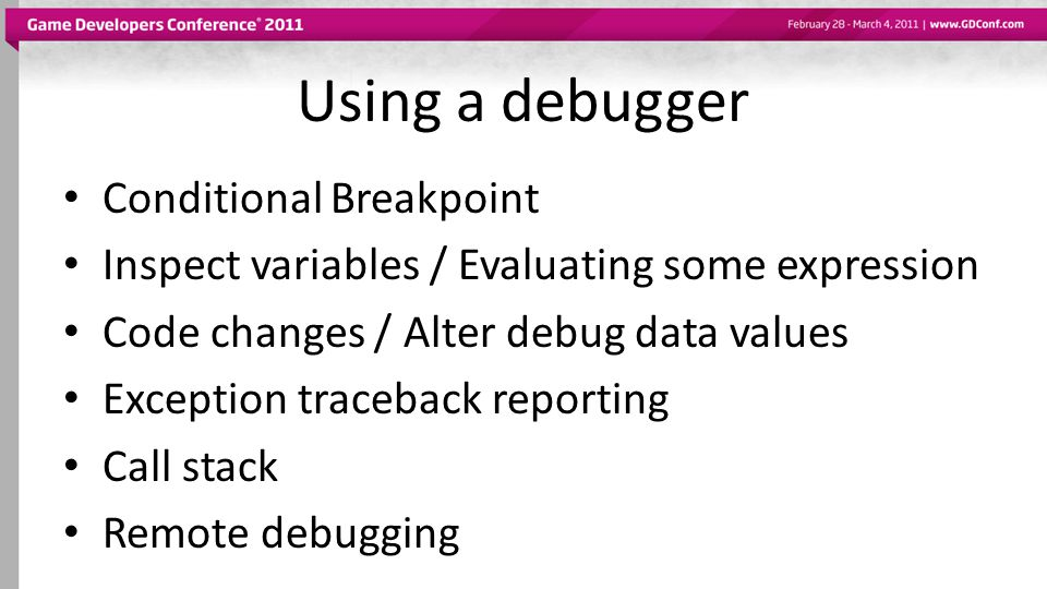 Using a debugger Conditional Breakpoint Inspect variables / Evaluating some expression Code changes / Alter debug data values Exception traceback repo