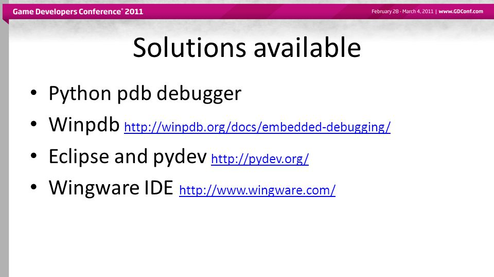 Solutions available Python pdb debugger Winpdb http://winpdb.org/docs/embedded-debugging/ http://winpdb.org/docs/embedded-debugging/ Eclipse and pydev