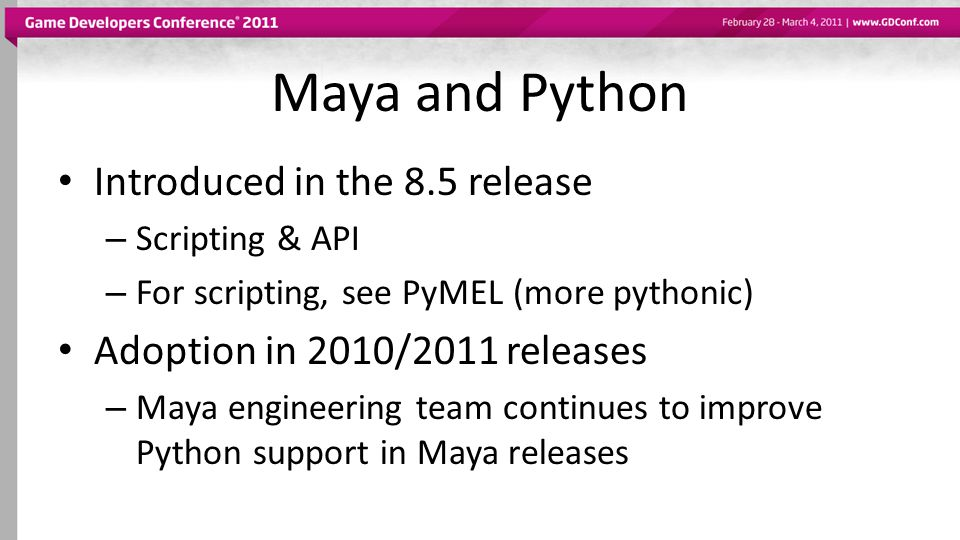 Maya and Python Introduced in the 8.5 release – Scripting & API – For scripting, see PyMEL (more pythonic) Adoption in 2010/2011 releases – Maya engin