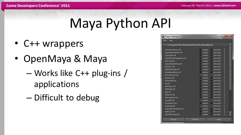 Maya Python API C++ wrappers OpenMaya & Maya – Works like C++ plug-ins / applications – Difficult to debug