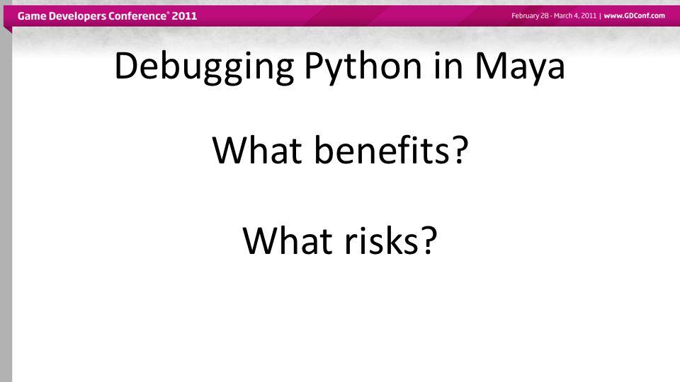 What risks? What benefits? Debugging Python in Maya