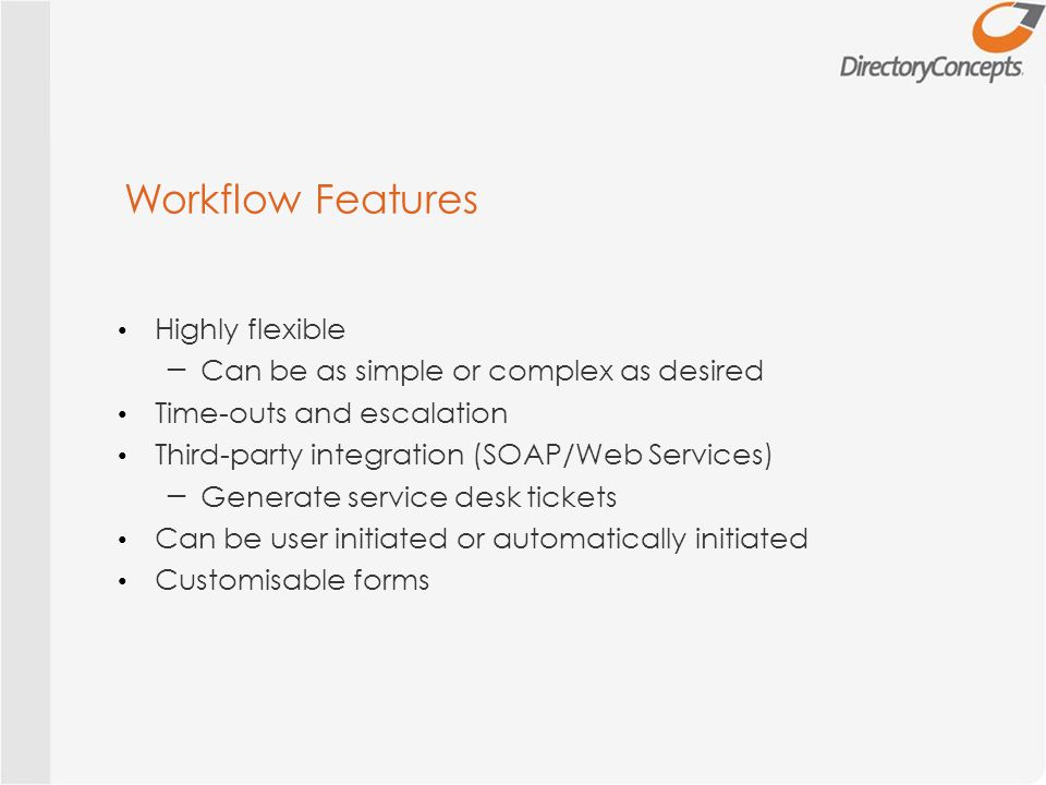 Workflow Features Highly flexible ─ Can be as simple or complex as desired Time-outs and escalation Third-party integration (SOAP/Web Services) ─ Generate service desk tickets Can be user initiated or automatically initiated Customisable forms