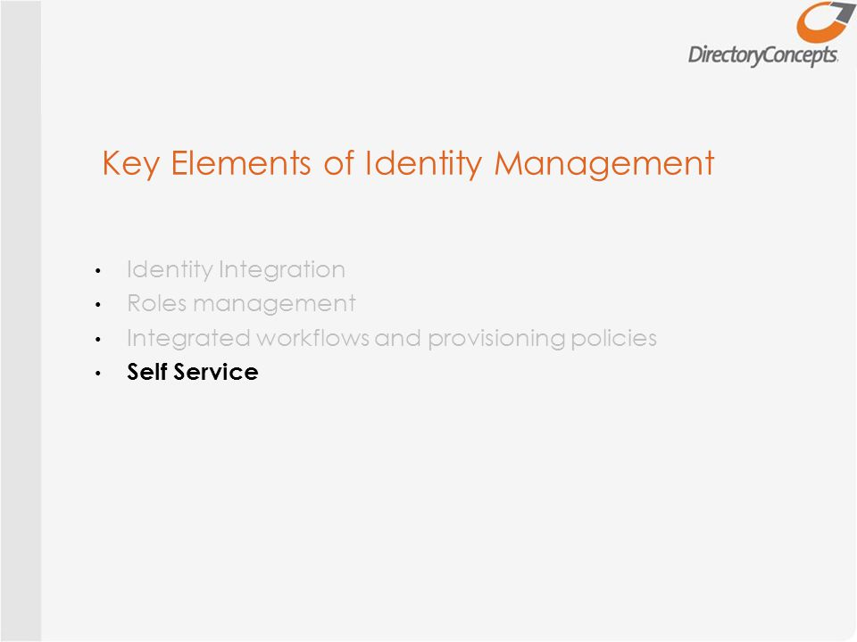 Key Elements of Identity Management Identity Integration Roles management Integrated workflows and provisioning policies Self Service