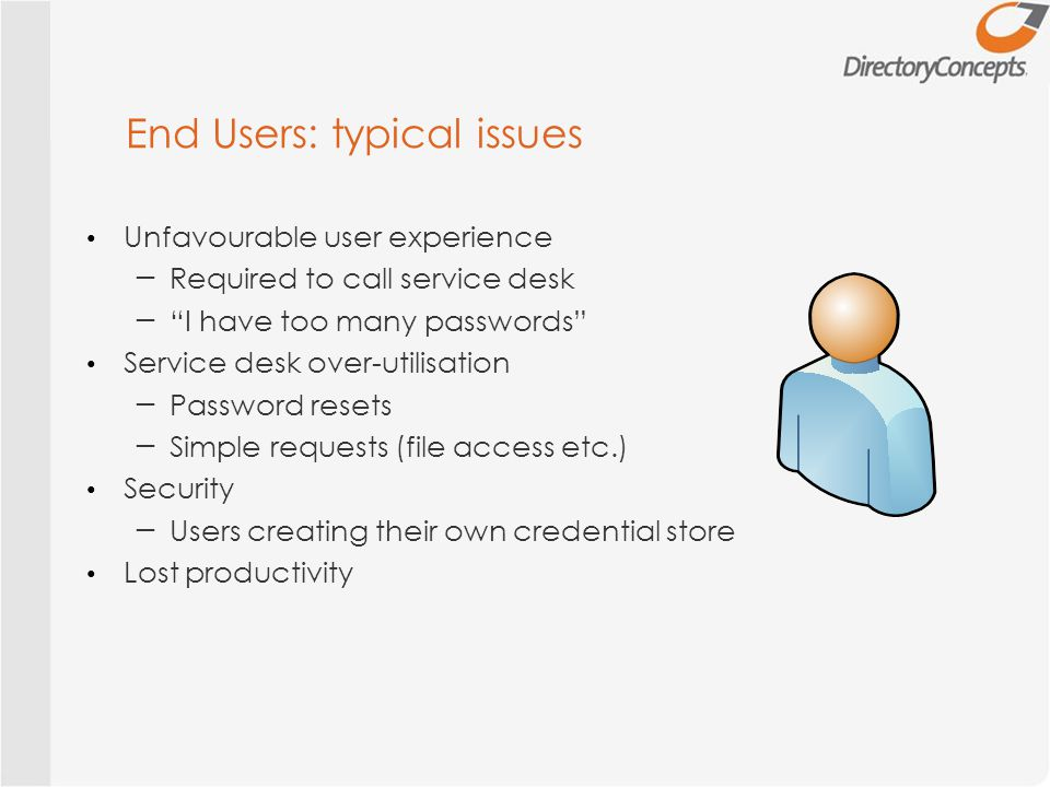 End Users: typical issues Unfavourable user experience ─ Required to call service desk ─ I have too many passwords Service desk over-utilisation ─ Password resets ─ Simple requests (file access etc.) Security ─ Users creating their own credential store Lost productivity
