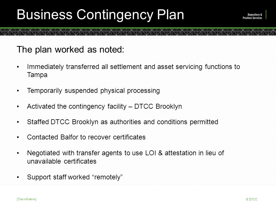 [Classification] © DTCC Business Contingency Plan The plan worked as noted: Immediately transferred all settlement and asset servicing functions to Tampa Temporarily suspended physical processing Activated the contingency facility – DTCC Brooklyn Staffed DTCC Brooklyn as authorities and conditions permitted Contacted Balfor to recover certificates Negotiated with transfer agents to use LOI & attestation in lieu of unavailable certificates Support staff worked remotely