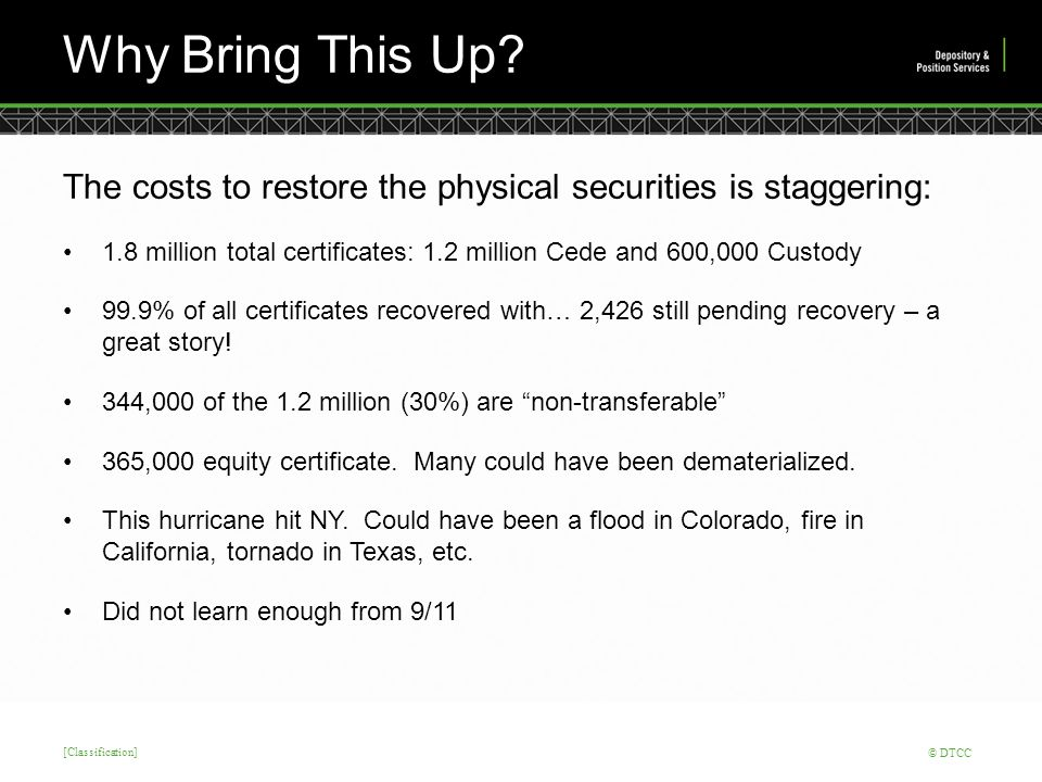 [Classification] © DTCC Why Bring This Up? The costs to restore the physical securities is staggering: 1.8 million total certificates: 1.2 million Ced