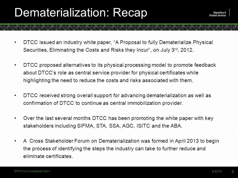 © DTCC DTCC Non-Confidential Yellow Dematerialization: Recap DTCC issued an industry white paper, A Proposal to fully Dematerialize Physical Securities, Eliminating the Costs and Risks they Incur , on July 3 rd, 2012.