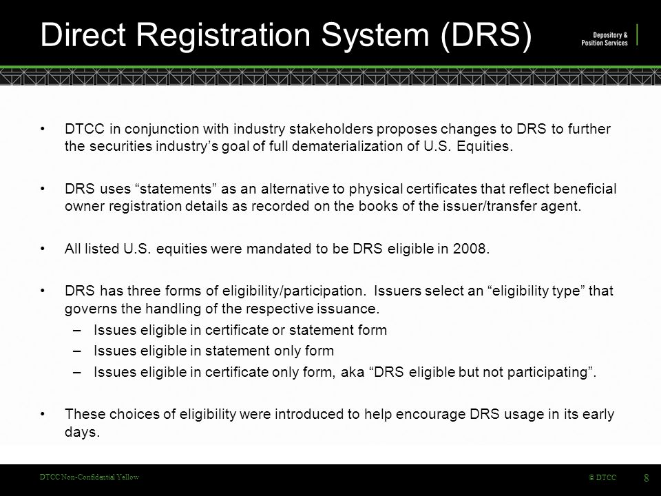© DTCC DTCC Non-Confidential Yellow Direct Registration System (DRS) 8 DTCC in conjunction with industry stakeholders proposes changes to DRS to further the securities industry's goal of full dematerialization of U.S.