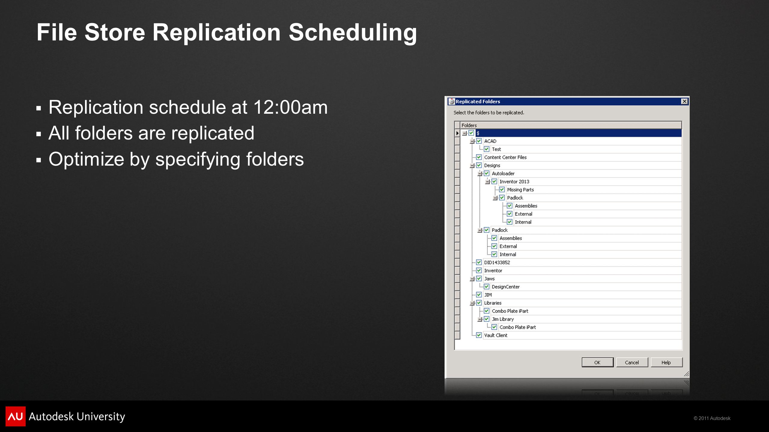 © 2011 Autodesk File Store Replication Scheduling  Replication schedule at 12:00am  All folders are replicated  Optimize by specifying folders