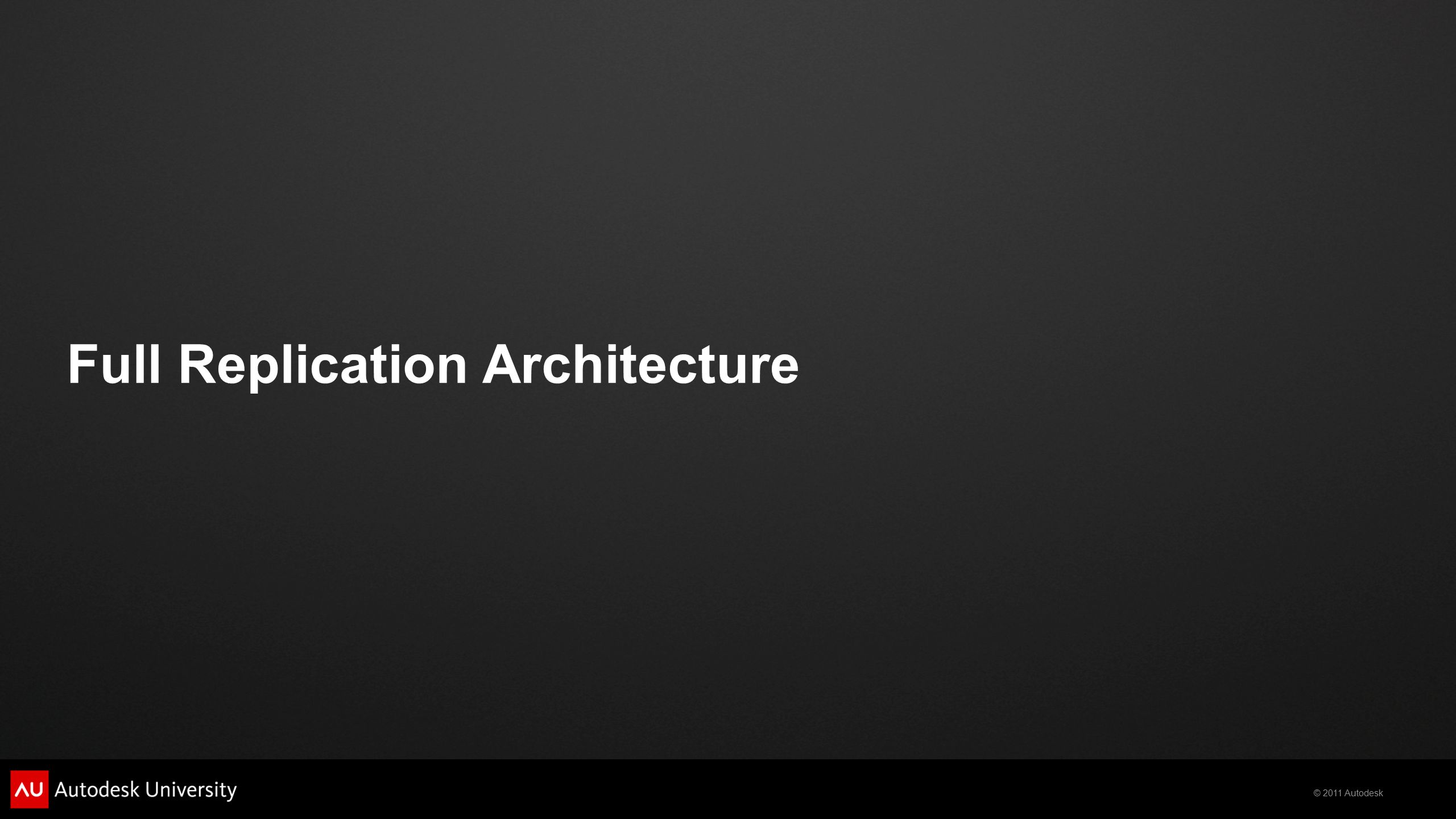 © 2011 Autodesk Full Replication Architecture