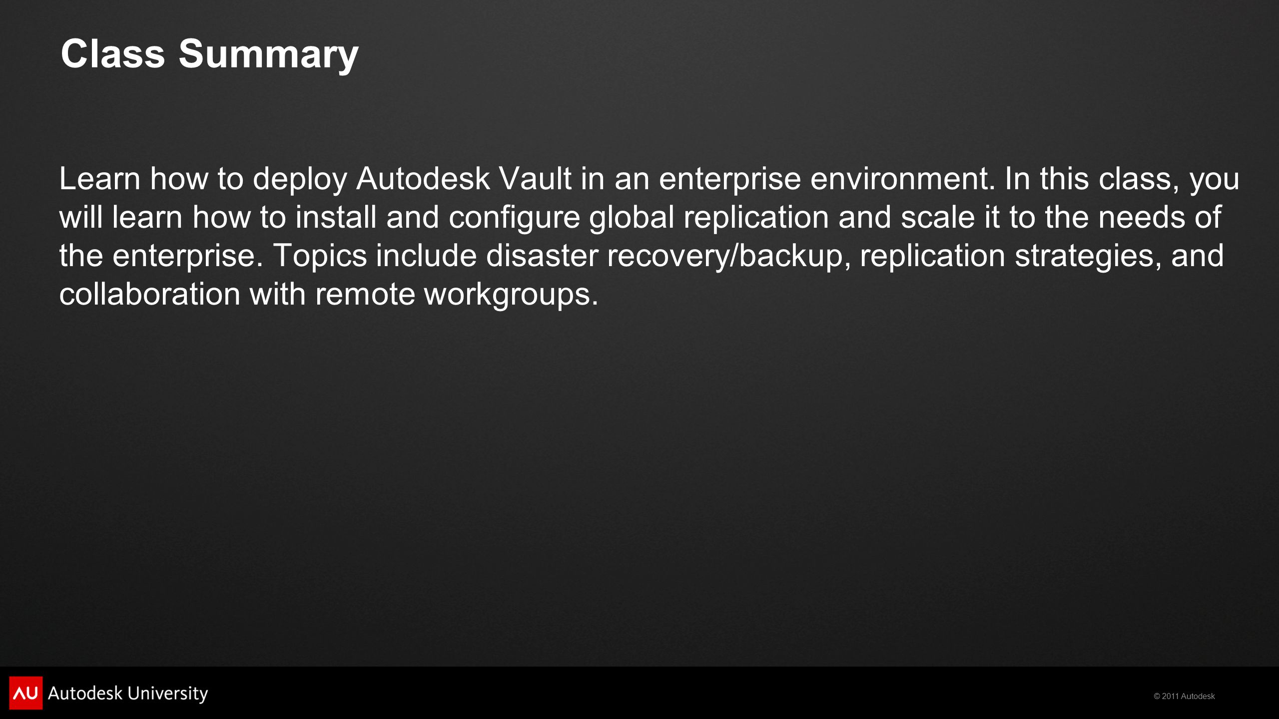 © 2011 Autodesk Class Summary Learn how to deploy Autodesk Vault in an enterprise environment.