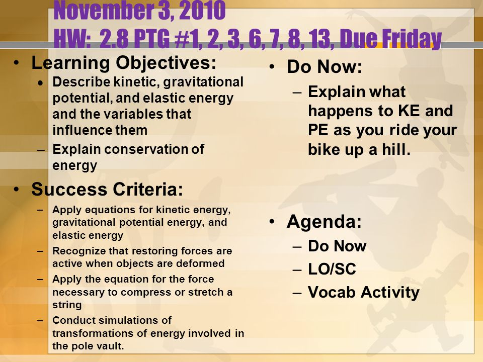 November 3, 2010 HW: 2.8 PTG #1, 2, 3, 6, 7, 8, 13, Due Friday Learning Objectives:  Describe kinetic, gravitational potential, and elastic energy and the variables that influence them –Explain conservation of energy Success Criteria: –Apply equations for kinetic energy, gravitational potential energy, and elastic energy –Recognize that restoring forces are active when objects are deformed –Apply the equation for the force necessary to compress or stretch a string –Conduct simulations of transformations of energy involved in the pole vault.