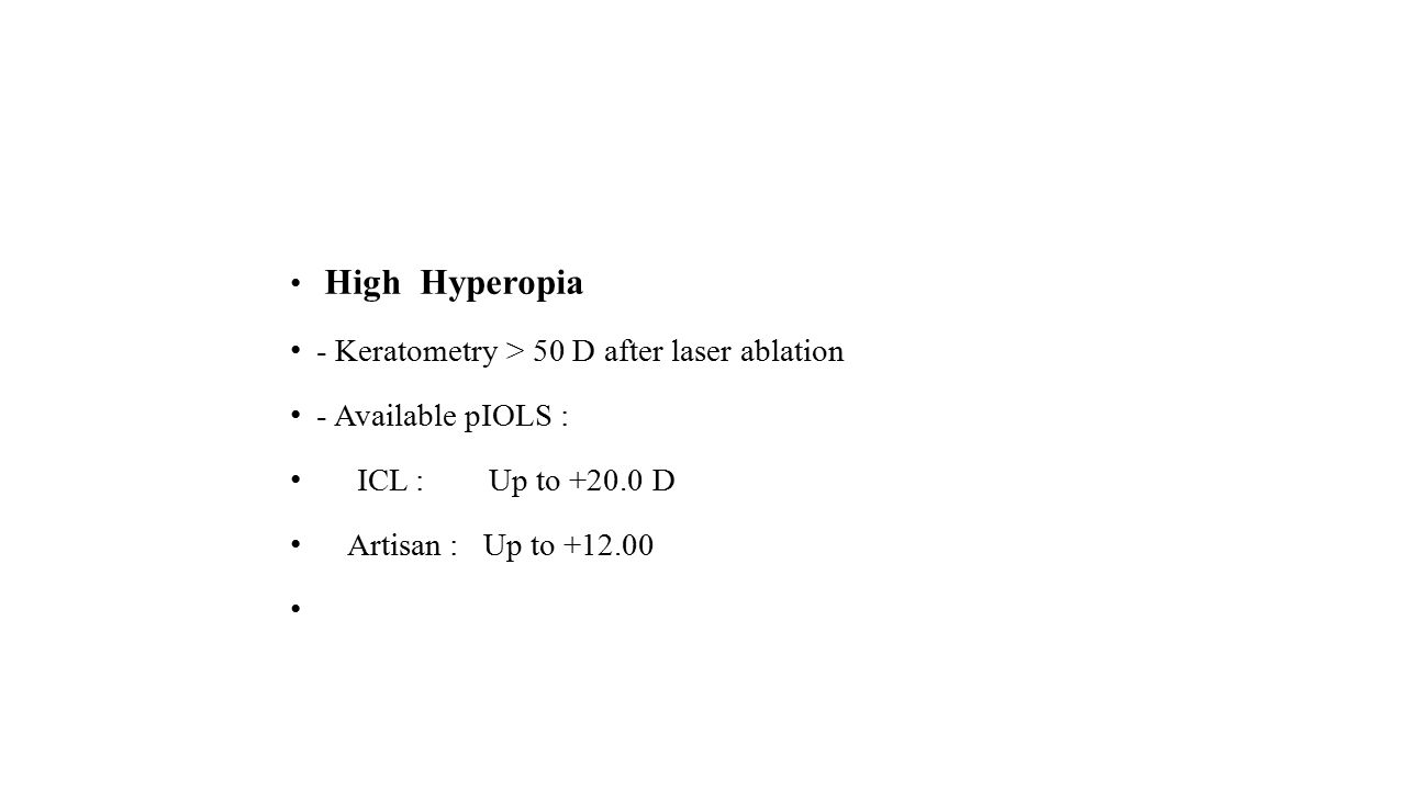 High Hyperopia - Keratometry > 50 D after laser ablation - Available pIOLS : ICL : Up to +20.0 D Artisan : Up to +12.00