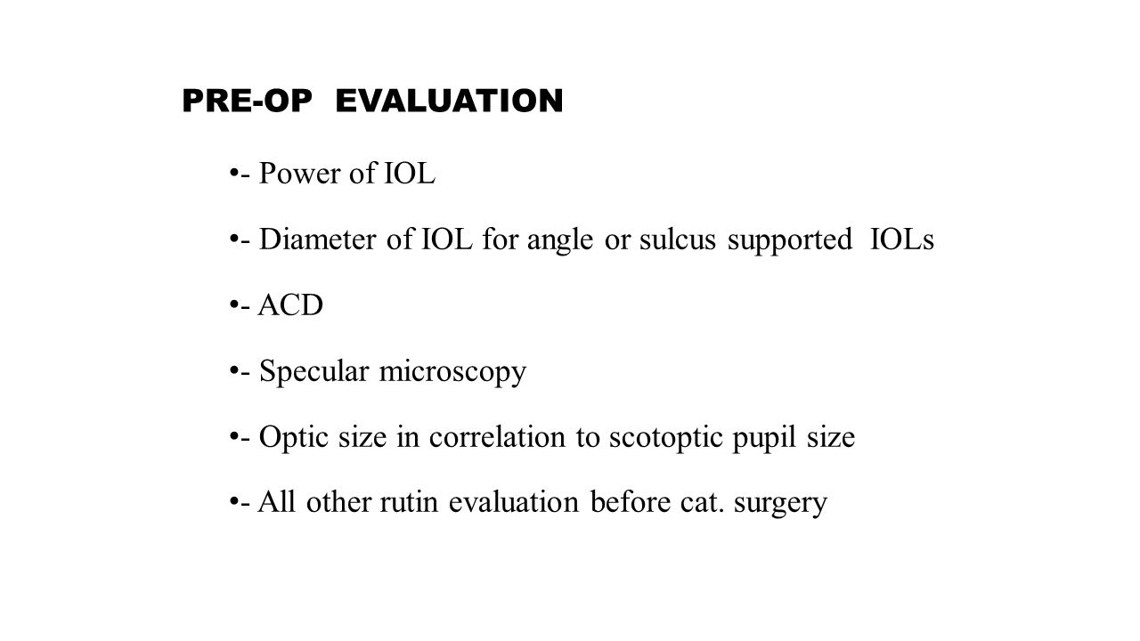 PRE-OP EVALUATION - Power of IOL - Diameter of IOL for angle or sulcus supported IOLs - ACD - Specular microscopy - Optic size in correlation to scotoptic pupil size - All other rutin evaluation before cat.