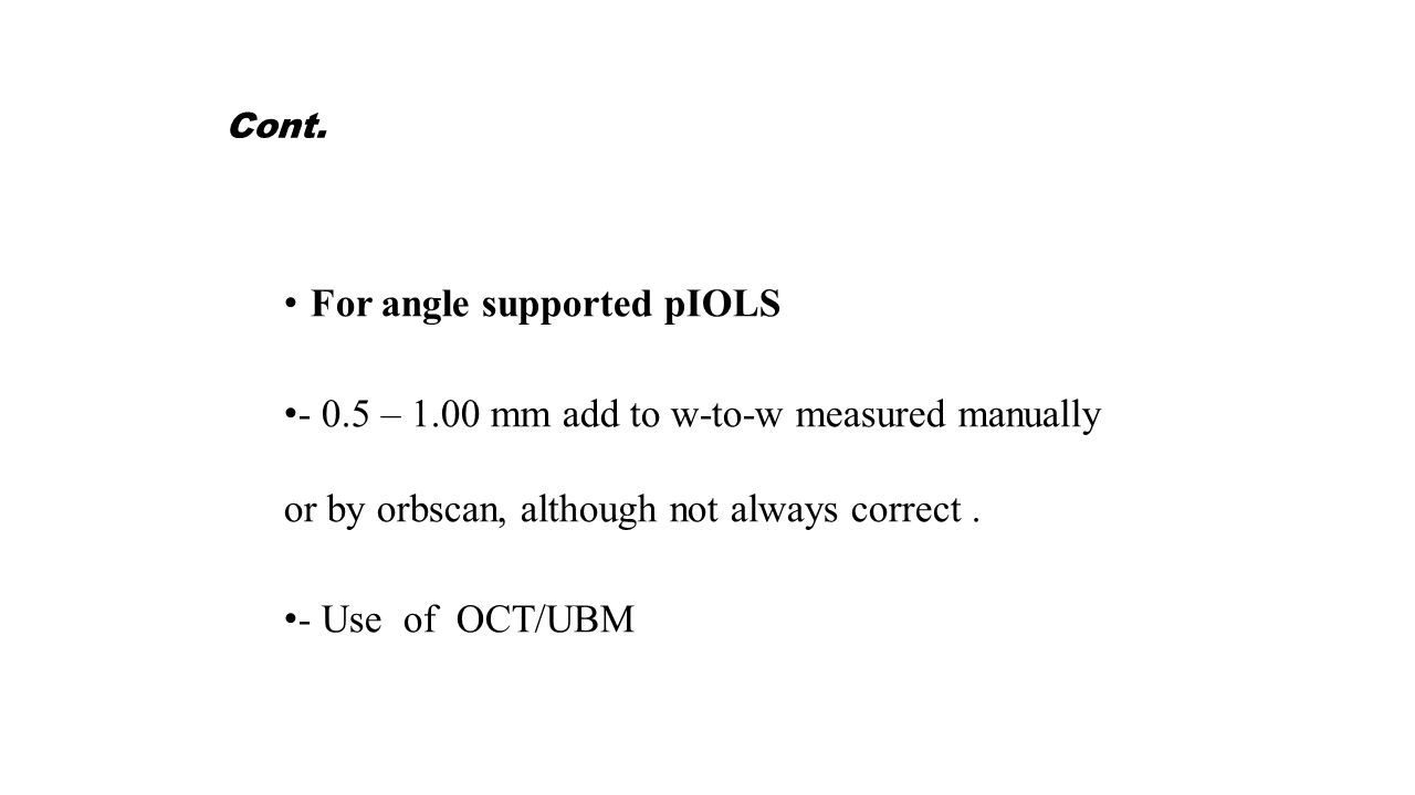 Cont. For angle supported pIOLS - 0.5 – 1.00 mm add to w-to-w measured manually or by orbscan, although not always correct. - Use of OCT/UBM