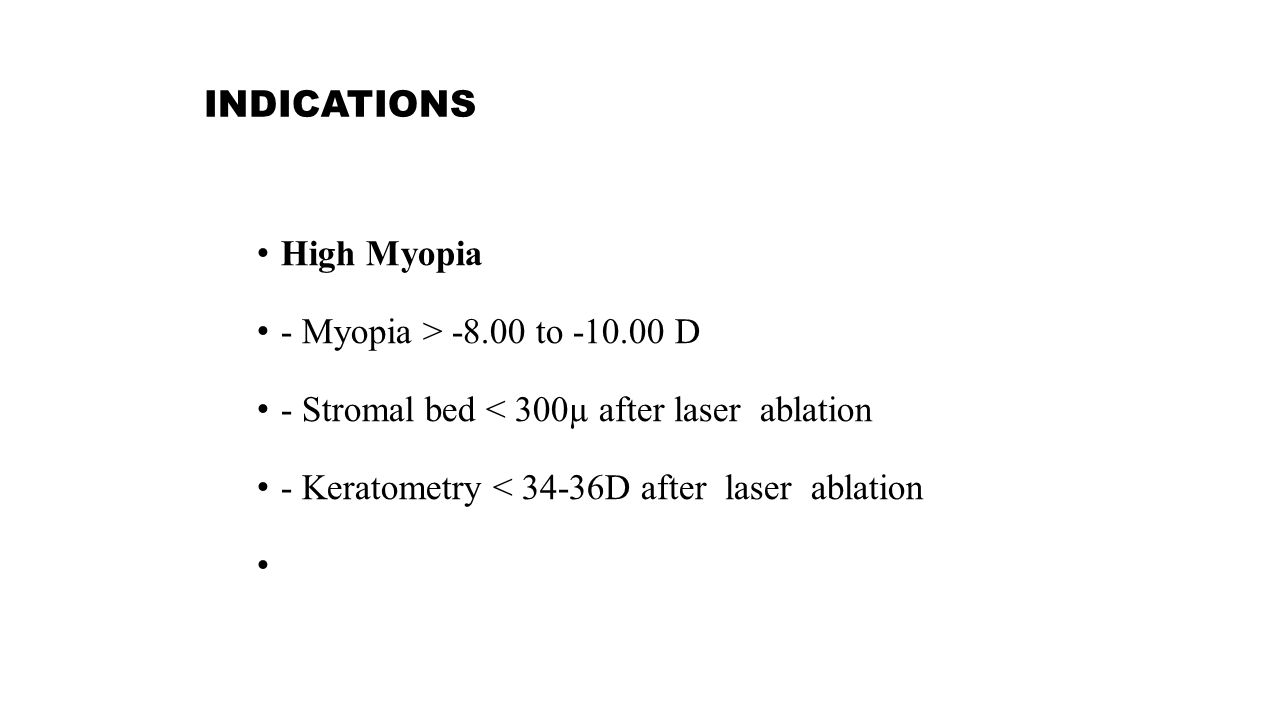 INDICATIONS High Myopia - Myopia > -8.00 to -10.00 D - Stromal bed < 300µ after laser ablation - Keratometry < 34-36D after laser ablation