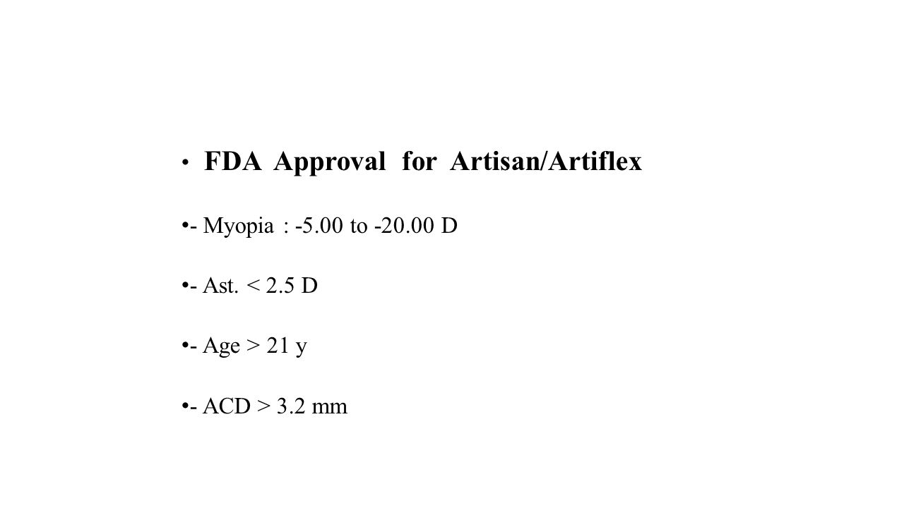 FDA Approval for ICL : - Myopia : -3.00 to -20.00 D - Ast.< 2.50 D - Age 21 - 45 y - ACD > 3.00 mm