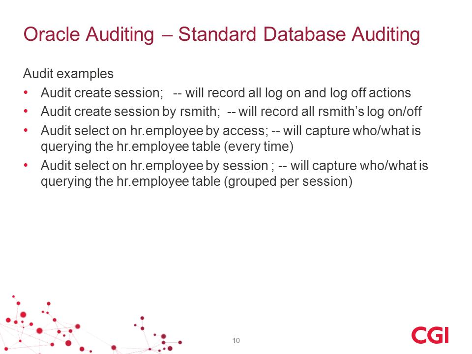 Audit examples Audit create session; -- will record all log on and log off actions Audit create session by rsmith; -- will record all rsmith's log on/off Audit select on hr.employee by access; -- will capture who/what is querying the hr.employee table (every time) Audit select on hr.employee by session ; -- will capture who/what is querying the hr.employee table (grouped per session) 10